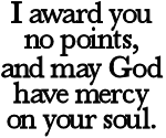 I award you no points, and may God have mercy on your soul.